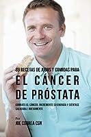 89 Recetas De Jugos Y Comidas Para El Cáncer De Próstata: Combata El Cáncer, Incremente Su Energía Y Siéntase Saludable Nuevamente