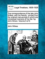 The Correspondence of the Late John Wilkes, with His Friends: Printed from the Original Manuscripts in Which Are Introduced Memoirs of His Life / By John Almon. Volume 5 of 5