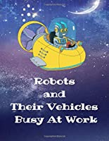 Robots and Their Vehicles Busy At Work: A Coloring Book With 50 Fun Designs
