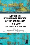 Shaping the International Relations of the Netherlands, 1815-2000: A Small Country on the Global Scene (Routledge Studies in Modern European History)