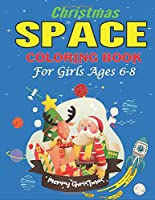 Christmas Space Coloring Book For Girls Ages 6-8: Holiday Edition> Explore, Learn and Grow, 50 Christmas Space Coloring Pages for Kids with Christmas themes  Designs Fantastic Outer Space Coloring with Planets, Astronauts, Space Ships, Rockets and More!