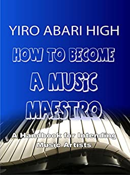 How to Become a Music Maestro: A Handbook for Intending Music Artists by [Abari High, Yiro]