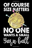 Of Course Size Matters No One Wants a Small Yarn Ball: Knitting lined journal Gifts. Best Lined Journal gifts for Knitters who loves Knitting, Crocheting, Quilting.  This Funny Knit Lined journal Gifts is the perfect Lined Journal Gifts For Knitter.