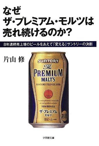 なぜ ザ・プレミアム・モルツは 売れ続けるのか?: 8年連続売上増のビールをあえて「変える」サントリーの決断 (小学館文庫)