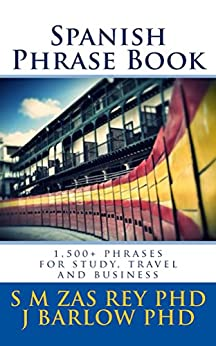 Spanish Phrase Book: 1,500+ phrases for study, travel and business by [Zas Rey PhD, S.M., Barlow PhD, J]