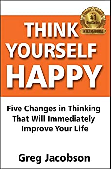 [Jacobson, Greg]のThink Yourself Happy: Five Changes in Thinking That Will Immediately  Improve Your Life (English Edition)