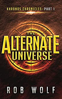 The Alternate Universe: Part 1 of Khronos Chronicles by [Wolf, Rob]