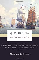 By More Than Providence: Grand Strategy and American Power in the Asia Pacific Since 1783 (Nancy Bernkopf Tucker and Warren I. Cohen Books on American-east Asian Relations)