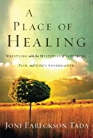 A Place of Healing: Wrestling With the Mysteries of Suffering, Pain, and God's Sovereignty (Tada Joni Eareckson)