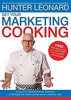 Get your Marketing Cooking: A recipe for handling the key marketing challenges that keep business owners awake at night by [LEONARD, HUNTER]