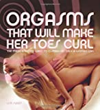 Orgasms That Will Make Her Toes Curl: The Many Amazing Ways to Climax - As Only a Woman Can