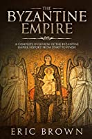 The Byzantine Empire: A Complete Overview Of The Byzantine Empire History from Start to Finish (Ancient Civilizations)