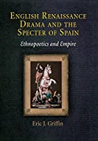 English Renaissance Drama and the Specter of Spain: Ethnopoetics and Empire