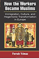 How the Workers Became Muslims: Immigration, Culture, and Hegemonic Transformation in Europe