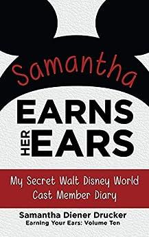 Samantha Earns Her Ears: My Secret Walt Disney World Cast Member Diary (Earning Your Ears Book 10) by [Diener Drucker, Samantha]