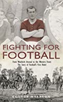 Fighting for Football: From Woolwich Arsenal to the Western Front,The Story of Football's First Rebel