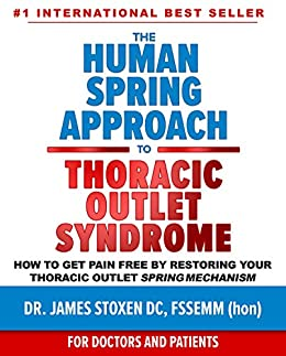 The Human Spring Approach to Thoracic Outlet Syndrome : How to Get Pain Free by Restoring Your Thoracic Outlet Spring Mechanism (Human Spring Book Series 4) by [Stoxen DC FSSEMM hon, Dr. James]