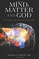 Mind, Matter and God: Exploding the Myth of Evolution