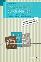 Hochsensibel durch den Tag: Raus aus der Reiz-Ueberflutung. Gelassen durch alle Alltagssituationen. In Zusammenarbeit mit www. hochsensibel.org