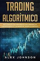 TRADING ALGORÍTMICO: Guía Completa Para Principiantes Para Aprender los Conceptos Básicos y los Reinos Del Trading Algorítmico