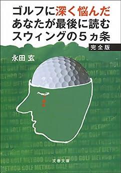 [永田 玄]のゴルフに深く悩んだあなたが最後に読むスウィングの5ヵ条 完全版 (文春文庫)