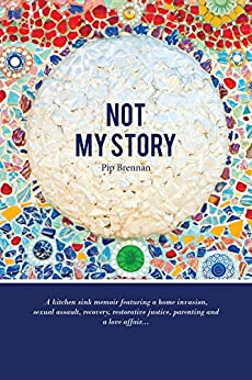 Not My Story: A Kitchen Sink Memoir Featuring a Home Invasion, Sexual Assault, Recovery, Restorative Justice, Parenting and a Love a by [Brennan, Pip]