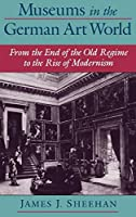 Museums in the German Art World: From the End of the Old Regime to the Rise of Modernism by James J. Sheehan(2000-10-26)