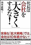 「社長は会社を「大きく」するな!」山本 憲明