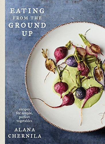 Download Eating from the Ground Up: Recipes for Simple, Perfect Vegetables: A Cookbook 0451494997