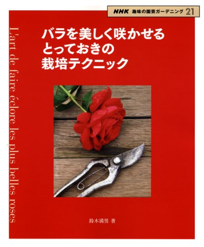 バラを美しく咲かせるとっておきの栽培テクニック (NHK趣味の園芸ガーデニング21)