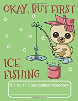 Okay, But First Ice Fishing 8.5 by 11 Composition Notebook: Adorable Winter Pomeranian Puppy Dog Out Ice Fishing