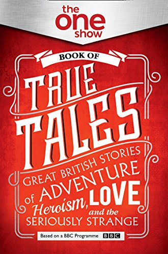 The One Show Book of True Tales: Great British Stories of Adventure, Heroism, Love... and the Seriously Strange