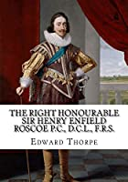 The Right Honourable Sir Henry Enfield Roscoe P.C., D.C.L., F.R.S.