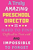 A Truly Amazing Preschool Director Is Hard To Find Difficult To Part With And Impossible To Forget: lined notebook,funny Preschool Director gift