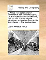 L. Ann]i Flori Epitome Rerum Romanarum Cum Versione Anglica, ... Or, a Compendious History of Rome, by L. Florus. with an English Translation, as Literal as Possible. by John Clarke, ... the Fourth Edition.