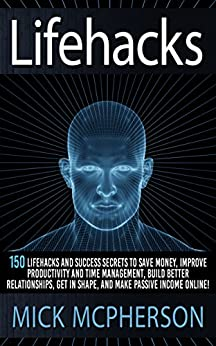 [McPherson, Mick]のLifehacks: 150 Lifehacks And Success Secrets To Save Money, Improve Productivity And Time Management, Build Better Relationships, Get In Shape, And Make ... Skills, Self Confidence) (English Edition)