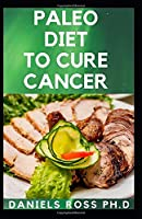 PALEO DIET TO CURE CANCER: Guide to Help You Loss Weight , Prevent Cancer ,  Improve your Health, And Live a Healthy Lifestyle.