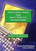 Report & Query Creation Using Cerner's DVDev CCL and Layout Builder: Discern Visual Developer Release 2008.01 [並行輸入品]