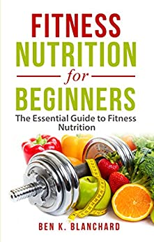 Fitness Nutrition for Beginners: The Essential Guide to Fitness Nutrition by [Blanchard, Ben K.]