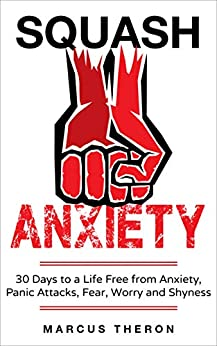 Squash Anxiety: 30 Days to a Life Free from Anxiety, Panic Attacks, Fear, Worry and Shyness by [Theron, Marcus]