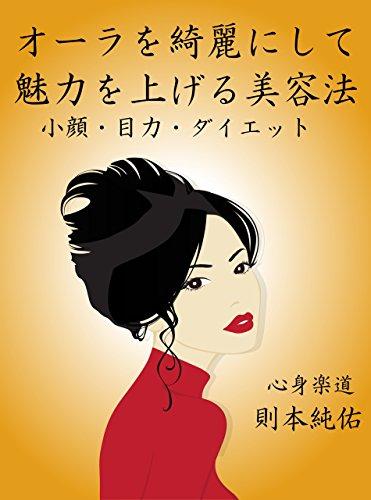 オーラを綺麗にして魅力を上げる美容法: 小顔・目力・ダイエット 健康法の極意