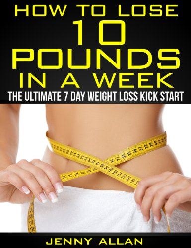 Download How To Lose 10 Pounds In A Week - The Ultimate 7 Day Weight Loss Kick Start (English Edition) B00BBTW0MU