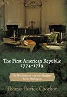 The First American Republic 1774-1789: The First Fourteen American Presidents Before Washington