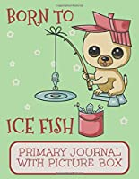 Born To Ice Fish Primary Journal With Picture Box: Adorable Winter Pomeranian Puppy Dog Out On The Ice Catching Fish