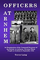 Officers at Arnhem: An Examination of the Command Structure of the British 1st Airborne Division Which Fought at Arnhem in September 1944