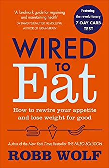 Wired to Eat: How to Rewire Your Appetite and Lose Weight for Good by [Wolf, Robb]