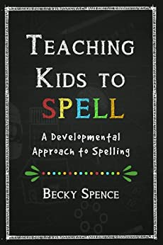 Teaching Kids to Spell: A Developmental Approach to Spelling by [Spence, Becky]