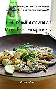 The Mediterranean Diet for Beginners: Over 100 Vibrant, Kitchen-Tested Recipes for Weight Loss and Improve Your Health (Healthy Food Book 79) by [ Moore, Teresa ]