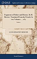 Fragments of Politics and History. by M. Mercier. Translated from the French. in Two Volumes. ... of 2; Volume 1