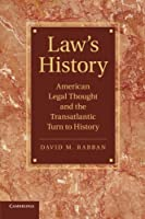 Law's History: American Legal Thought And The Transatlantic Turn To History (Cambridge Historical Studies in American Law and Society)